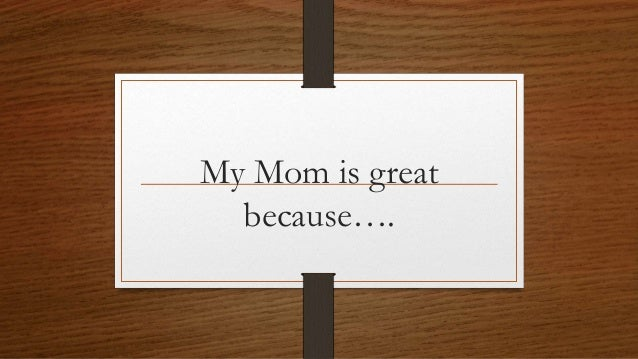My Mom is great because….