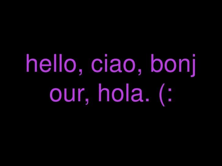 hello, ciao, bonjour, hola. (: