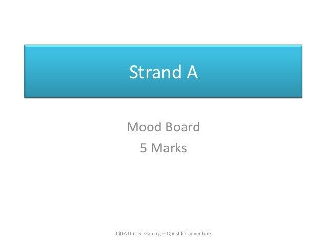 Strand A    Mood Board     5 MarksCiDA Unit 5: Gaming – Quest for adventure