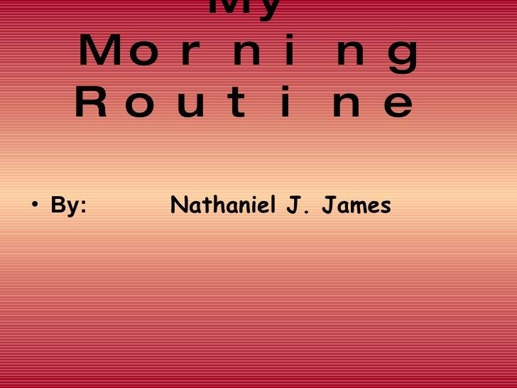 My Morning Routine   <ul><li>By:  Nathaniel J. James </li></ul>