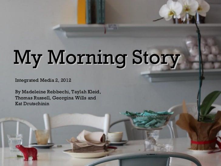 My Morning StoryIntegrated Media 2, 2012By Madeleine Rebbechi, Taylah Kleid,Thomas Russell, Georgina Wills andKat Drutschi...