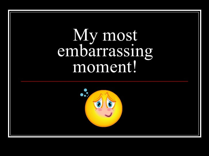 the most embarrassing moment in my But that doesn't mean that i haven't had my fair share of embarrassing period moments which of these moments do you think is the most embarrassing.