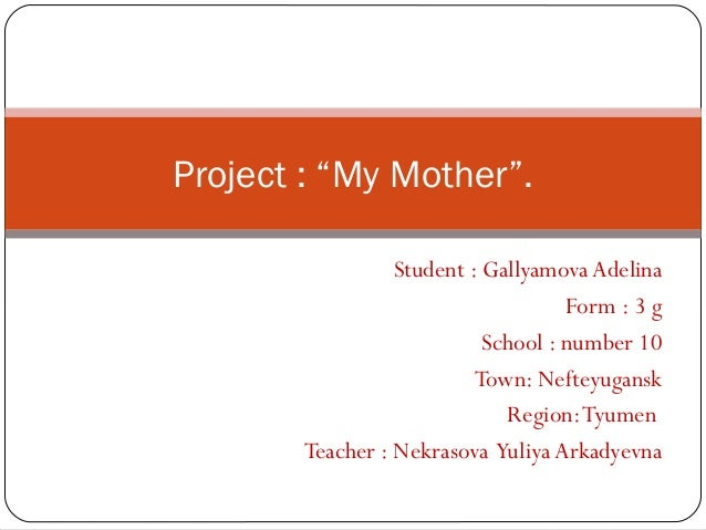 "Project : ""My Mother"".                  Student : Gallyamova Adelina                                     Form : 3 g       ..."