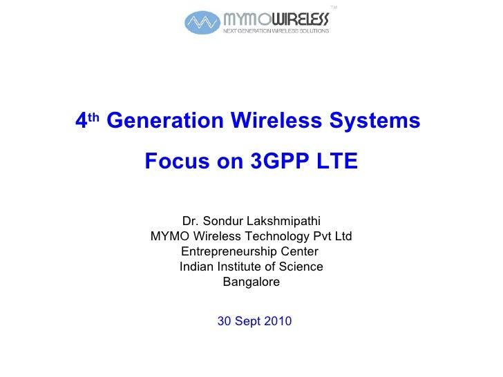 4 th  Generation Wireless Systems  Focus on 3GPP LTE Dr.   Sondur Lakshmipathi MYMO Wireless Technology Pvt Ltd Entreprene...