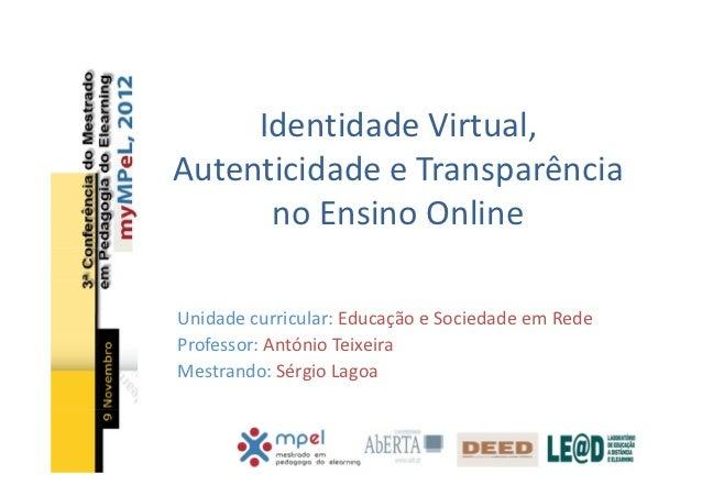 Identidade Virtual,Autenticidade e Transparência      no Ensino OnlineUnidade curricular: Educação e Sociedade em RedeProf...