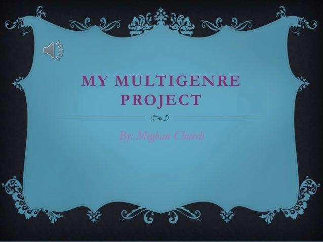 MY MULTIGENRE PROJECT By: Meghan Church