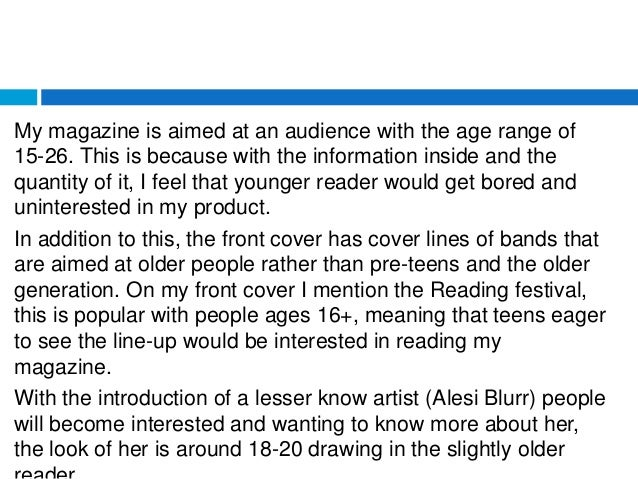My magazine is aimed at an audience with the age range of 15-26. This is because with the information inside and the quant...