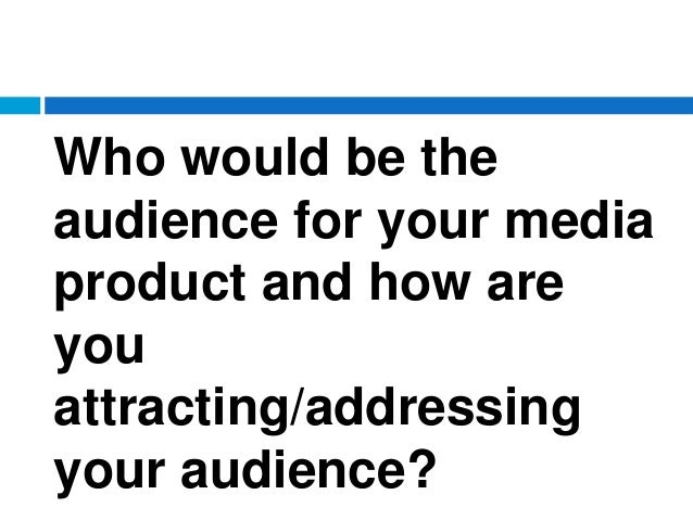 Who would be the audience for your media product and how are you attracting/addressing your audience?