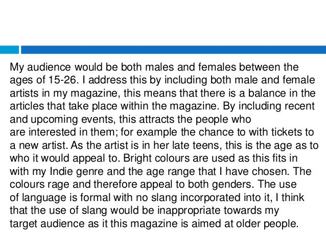My audience would be both males and females between the ages of 15-26. I address this by including both male and female ar...