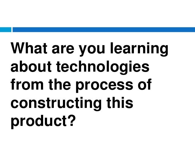 What are you learning about technologies from the process of constructing this product?