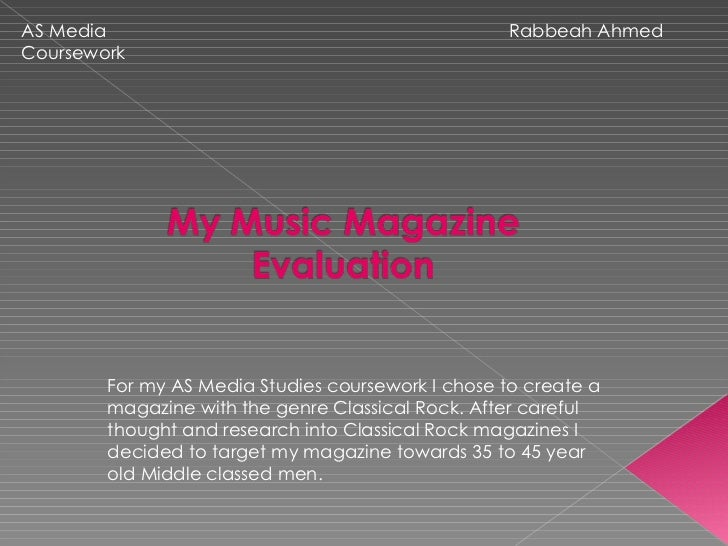 Rabbeah Ahmed  AS Media Coursework For my AS Media Studies coursework I chose to create a magazine with the genre Classica...