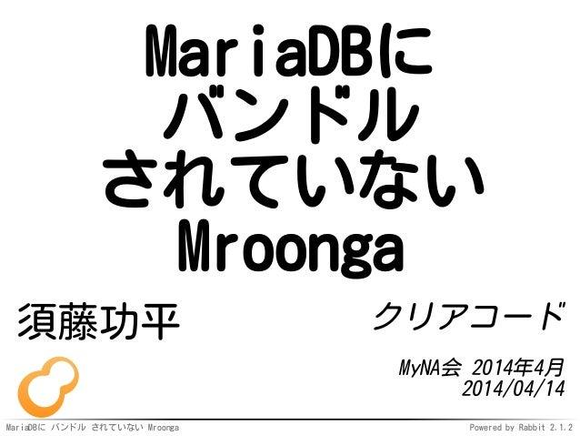 MariaDBに バンドル されていない Mroonga Powered by Rabbit 2.1.2 MariaDBに バンドル されていない Mroonga 須藤功平 クリアコード MyNA会 2014年4月 2014/04/14