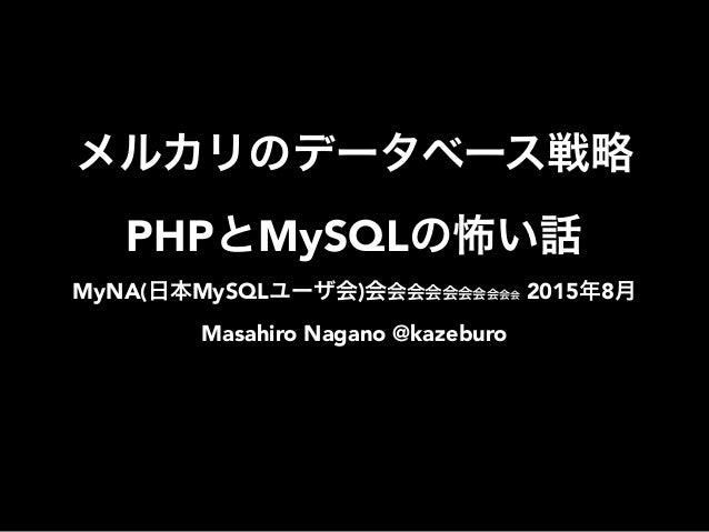 メルカリのデータベース戦略 PHPとMySQLの怖い話 MyNA(日本MySQLユーザ会)会会会会会会会会会会 2015年8月 Masahiro Nagano @kazeburo