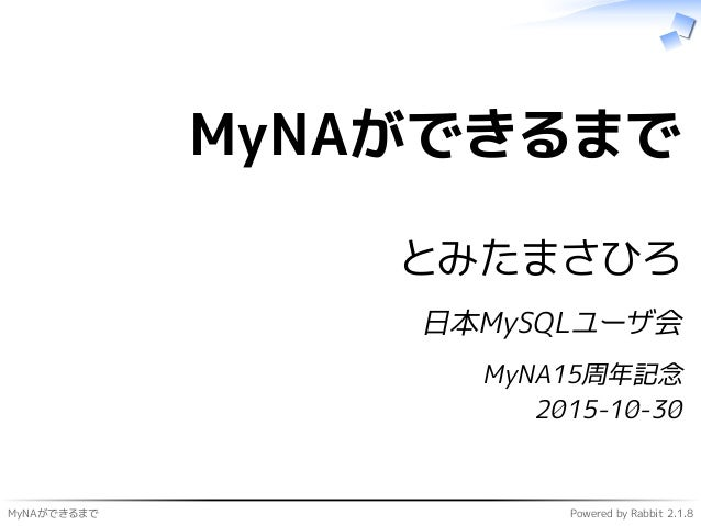MyNAができるまで Powered by Rabbit 2.1.8 MyNAができるまで とみたまさひろ 日本MySQLユーザ会 MyNA15周年記念 2015-10-30