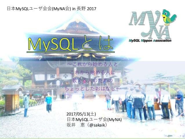 ~これから始める人と これから始める人に 教える人のための ちょっとしたおはなし~ 日本MySQLユーザ会会(MyNA会) in 長野 2017 2017/05/13(土) 日本MySQLユーザ会(MyNA) 坂井 恵(@sakaik)