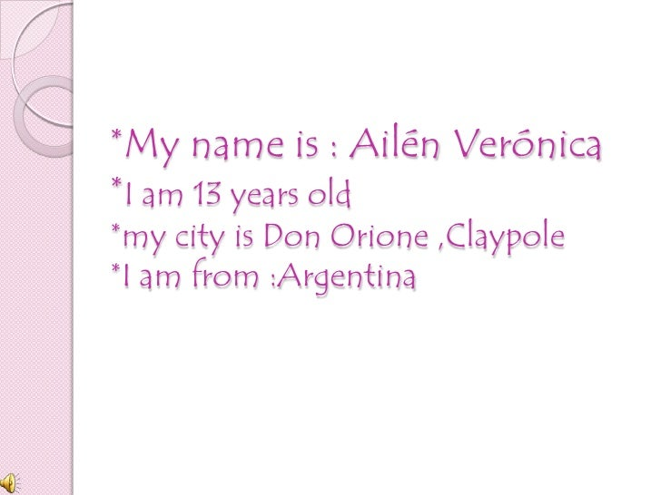 *My name is : Ailén Verónica*I am 13 years old*my city is Don Orione ,Claypole*I am from :Argentina<br />
