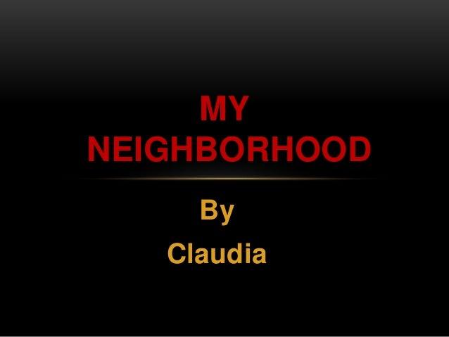 MY  NEIGHBORHOOD  By  Claudia