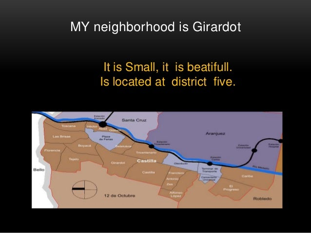 MY neighborhood is Girardot  It is Small, it is beatifull.  Is located at district five.