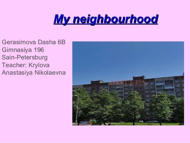 My neighbourhood Gerasimova Dasha 6B Gimnasiya 196 Sain-Petersburg Teacher: Krylova Anastasiya Nikolaevna