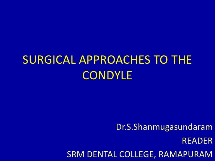 SURGICAL APPROACHES TO THE CONDYLE<br />Dr.S.Shanmugasundaram<br />READER<br />SRM DENTAL COLLEGE, RAMAPURAM<br />