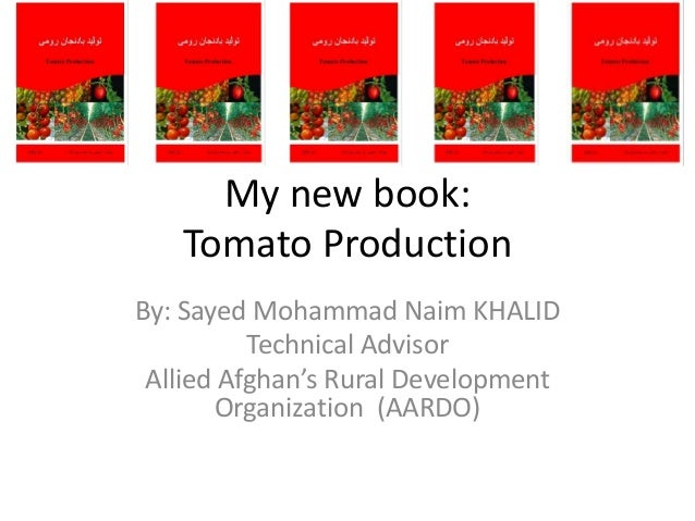My new book:   Tomato ProductionBy: Sayed Mohammad Naim KHALID          Technical Advisor Allied Afghan's Rural Developmen...