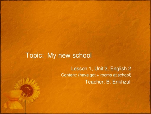 Topic: My new school               Lesson 1, Unit 2, English 2          Content: (have got + rooms at school)             ...