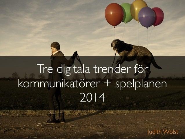 Tre digitala trender för kommunikatörer + spelplanen 2014 Judith Wolst