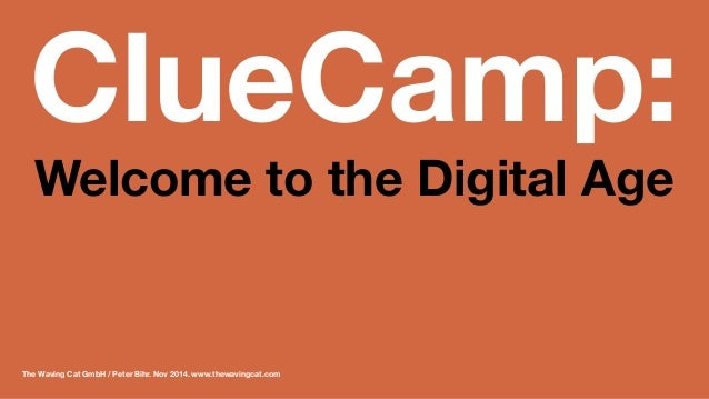 ClueCamp: Welcome to the Digital Age  The Waving Cat GmbH / Peter Bihr. Nov 2014. www.thewavingcat.com