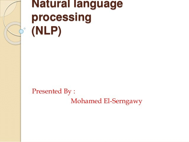 Natural language processing (NLP) Presented By : Mohamed El-Serngawy
