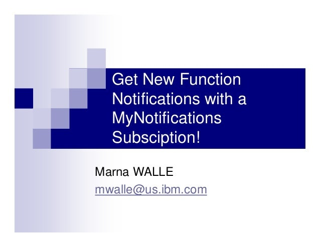 Get New Function Notifications with a MyNotifications Subsciption! Marna WALLE mwalle@us.ibm.com