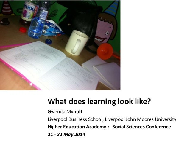 What does learning look like? Gwenda Mynott Liverpool Business School, Liverpool John Moores University Higher Education A...