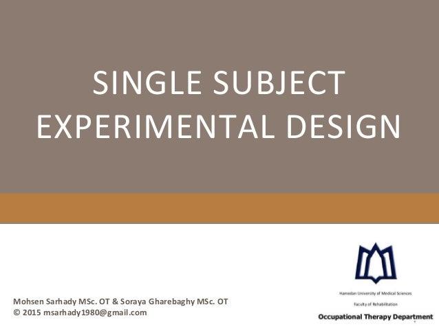 SINGLE SUBJECT EXPERIMENTAL DESIGN Mohsen Sarhady MSc. OT & Soraya Gharebaghy MSc. OT © 2015 msarhady1980@gmail.com
