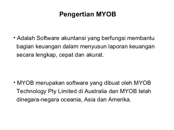Pengertian MYOB <ul><li>Adalah Software akuntansi yang berfungsi membantu </li></ul><ul><li>bagian keuangan dalam menyusun...