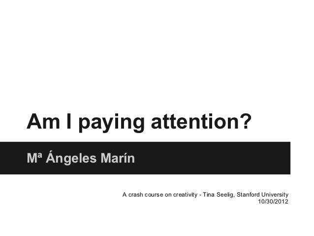 Am I paying attention?Mª Ángeles Marín              A crash course on creativity - Tina Seelig, Stanford University       ...