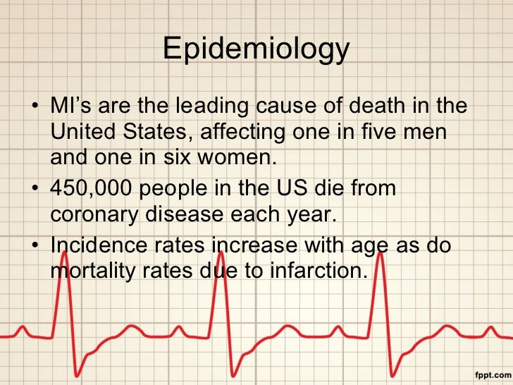Epidemiology <ul><li>MI's are the leading cause of death in the United States, affecting one in five men and one in six wo...