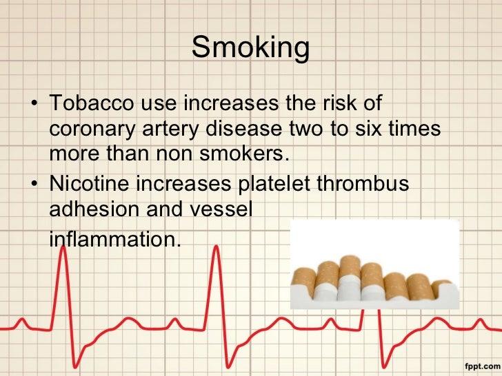 Smoking <ul><li>Tobacco use increases the risk of coronary artery disease two to six times more than non smokers. </li></u...