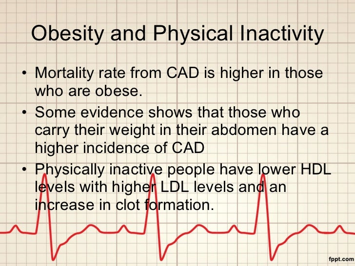 Obesity and Physical Inactivity <ul><li>Mortality rate from CAD is higher in those who are obese. </li></ul><ul><li>Some e...