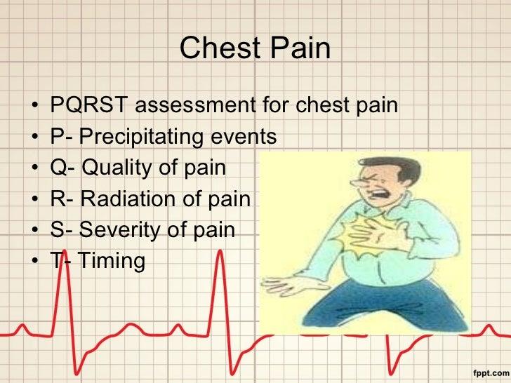 Chest Pain <ul><li>PQRST assessment for chest pain </li></ul><ul><li>P- Precipitating events </li></ul><ul><li>Q- Quality ...