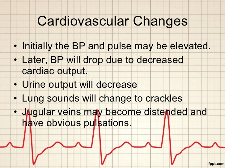 Cardiovascular Changes <ul><li>Initially the BP and pulse may be elevated. </li></ul><ul><li>Later, BP will drop due to de...