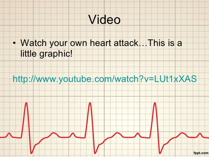 Video <ul><li>Watch your own heart attack…This is a little graphic! </li></ul><ul><li>http://www.youtube.com/watch?v=LUt1...