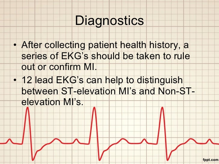 Diagnostics <ul><li>After collecting patient health history, a series of EKG's should be taken to rule out or confirm MI. ...