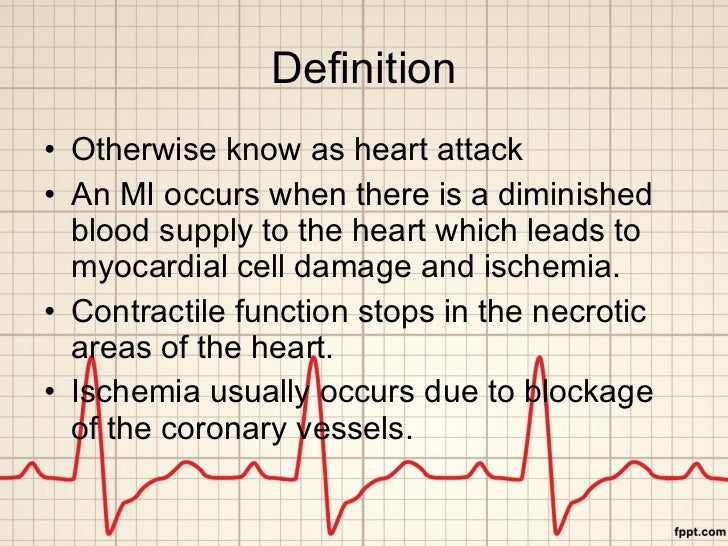Definition <ul><li>Otherwise know as heart attack </li></ul><ul><li>An MI occurs when there is a diminished blood supply t...