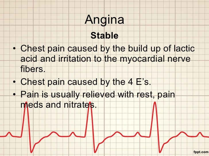 Angina <ul><li>Stable </li></ul><ul><li>Chest pain caused by the build up of lactic acid and irritation to the myocardial ...