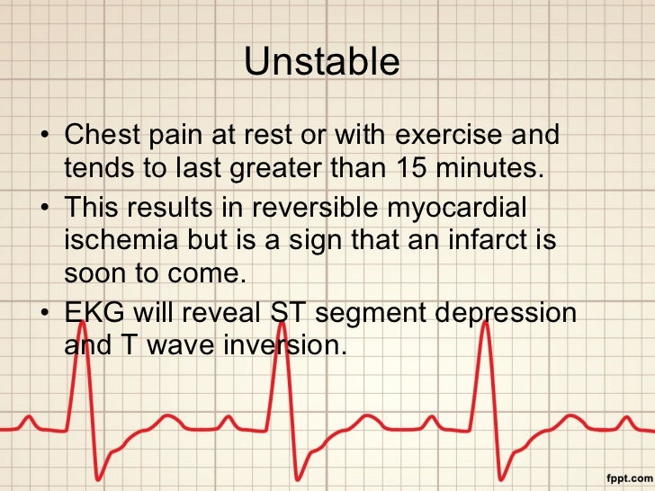 Unstable  <ul><li>Chest pain at rest or with exercise and tends to last greater than 15 minutes. </li></ul><ul><li>This re...
