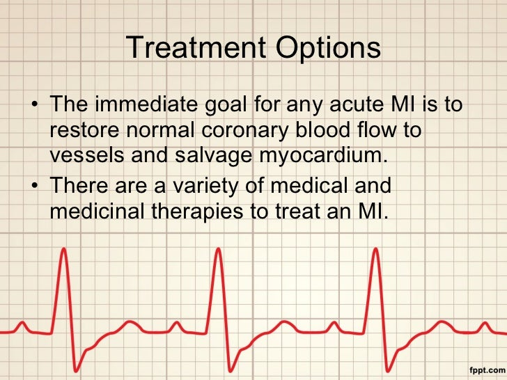 Treatment Options <ul><li>The immediate goal for any acute MI is to restore normal coronary blood flow to vessels and salv...