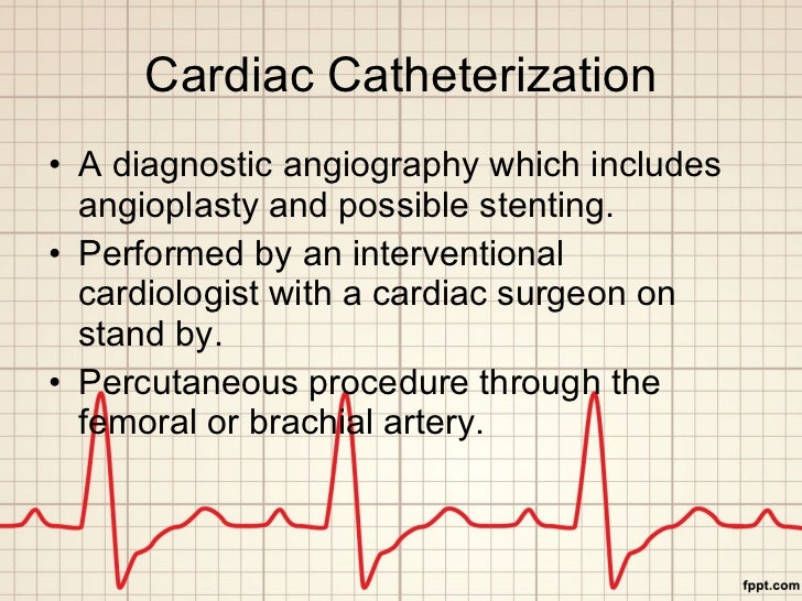 Cardiac Catheterization <ul><li>A diagnostic angiography which includes angioplasty and possible stenting. </li></ul><ul><...