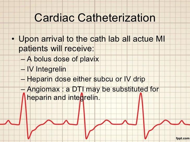 Cardiac Catheterization <ul><li>Upon arrival to the cath lab all actue MI patients will receive: </li></ul><ul><ul><li>A b...