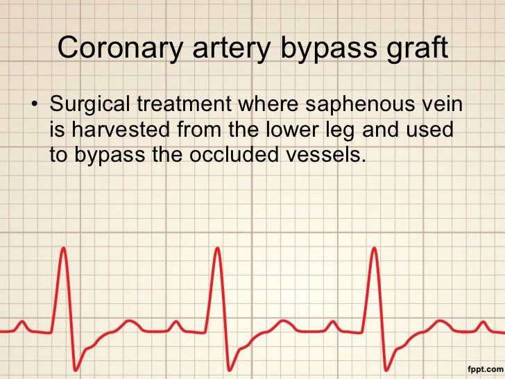 Coronary artery bypass graft <ul><li>Surgical treatment where saphenous vein is harvested from the lower leg and used to b...