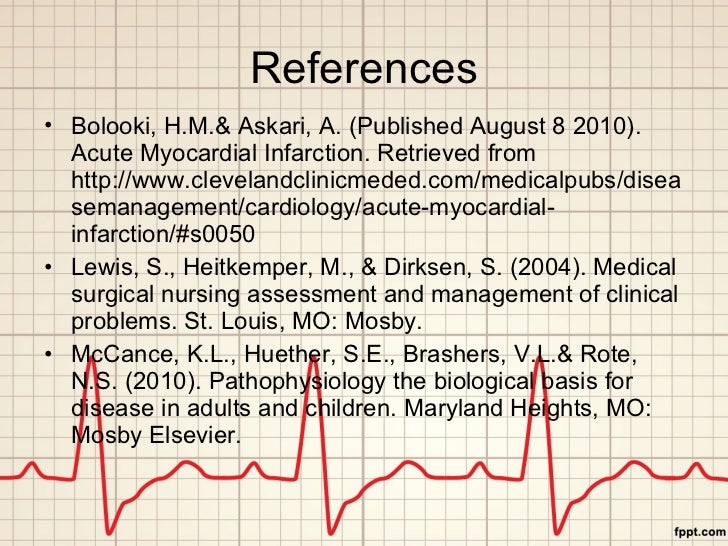References <ul><li>Bolooki, H.M.& Askari, A. (Published August 8 2010). Acute Myocardial Infarction. Retrieved from http:/...