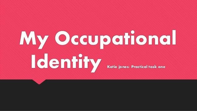 My Occupational Identity Katie jones- Practical task one